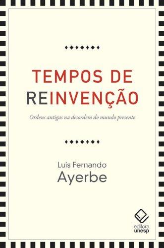 Tempos de reinvenção. Ordens antigas na desordem do mundo presente, livro de Luis Fernando Ayerbe