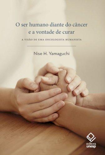 O ser humano diante do câncer e a vontade de curar. A visão de uma oncologista humanista, livro de Nise H. Yamaguchi
