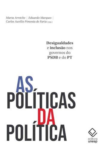 As políticas da política - Desigualdades e inclusão nos governos do PSDB e do PT, livro de Marta Arretche, Eduardo Marques, Carlos Aurélio Pimenta de Faria (orgs.)