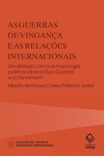 As guerras de vingança e as relações internacionais - Um diálogo com a antropologia política sobre os Tupi-Guarani e os Yanomami, livro de Alberto Montoya Correa Palacios Junior