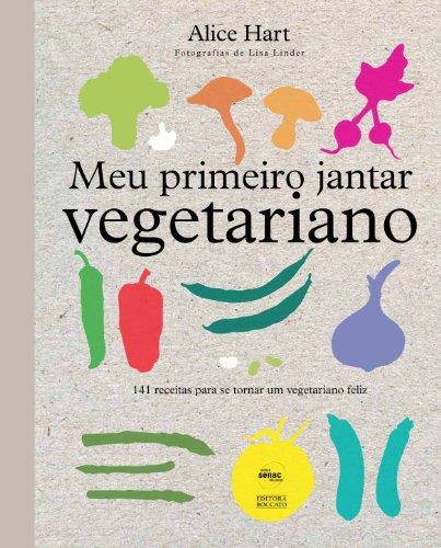 Meu Primeiro Jantar Vegetariano: 141 Receitas Para se Tornar um Vegetariano Feliz, livro de Alice Hart