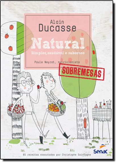 Natural: Simples Saudável e Saboroso - Sobremesas, livro de Alain Ducasse