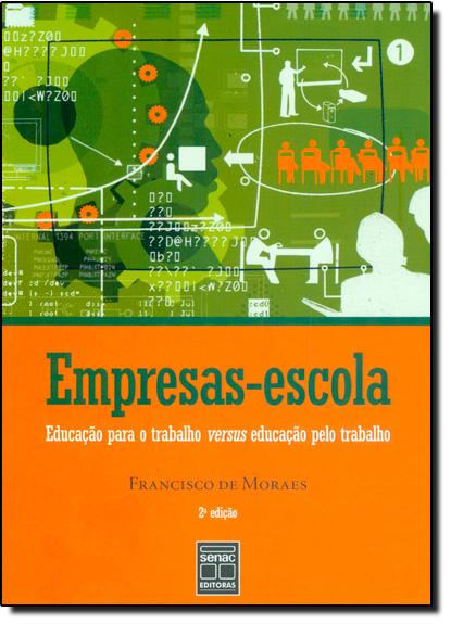 Empresas-escola: Educação Para o Trabalho Versus Educação Pelo Trabalho, livro de Francisco de Moraes
