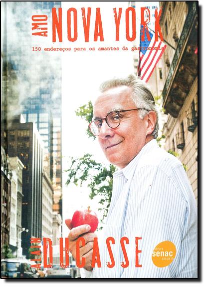 Amo Nova York: 150 Endereços Para Amantes da Gastronomia, livro de Alain Ducasse