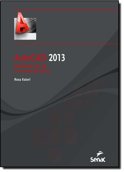 Autocad 2013: Modelando em 3D e Recursos Adicionais, livro de Rosa Katori