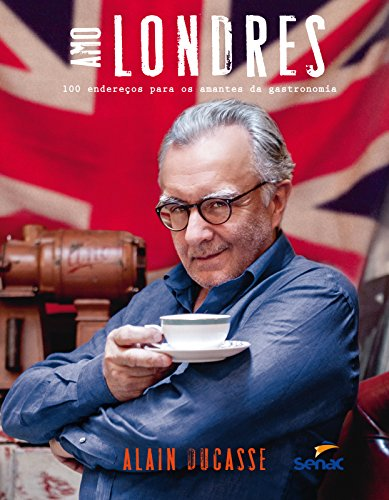 Amo Londres: 100 Endereços Para os Amantes da Gastronomia, livro de Alain Ducasse