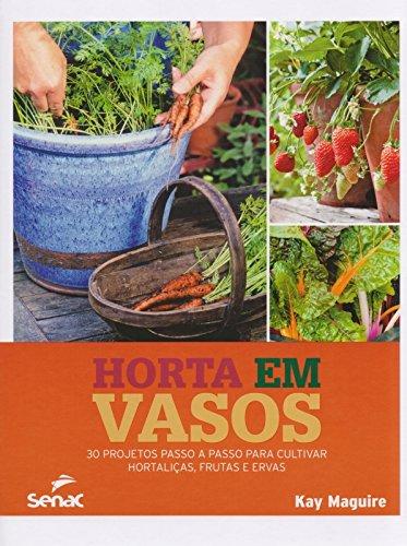 Horta em Vasos. 30 Projetos Passo a Passo Para Cultivar Hortaliças, Frutas e Ervas, livro de Kay Maguire