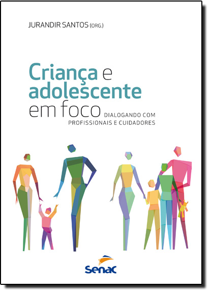 Criança e Adolescente em Foco: Dialogando Com Profissionais e Cuidadores, livro de Jurandir Santos