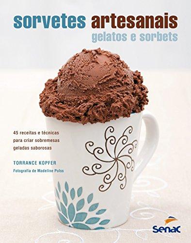 Sorvetes Artesanais: Gelatos e Sorbets - 45 Receitas e Técnicas Para Criar Sobremesas Geladas Saboro, livro de Torrance Kopfer