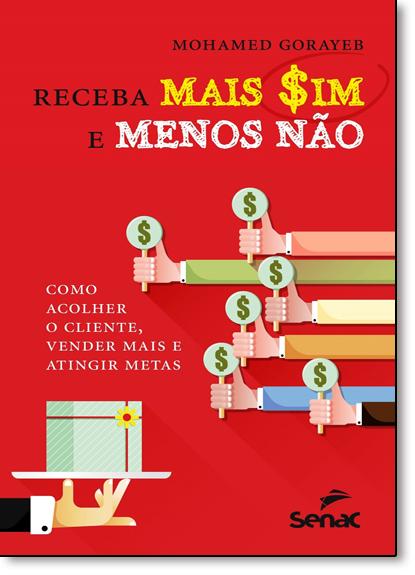 Receba Mais Sim e Menos Não: Como Acolher o Cliente, Vender Mais e Atingir Metas, livro de Mohamed Gorayeb