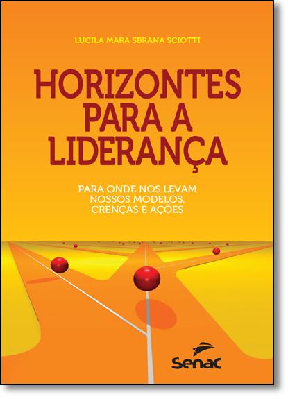 Horizontes Para a Liderança: Para Onde nos Levam Nossos Modelos, Crenças e Ações, livro de Lucila Mara Sbrana Sciotti