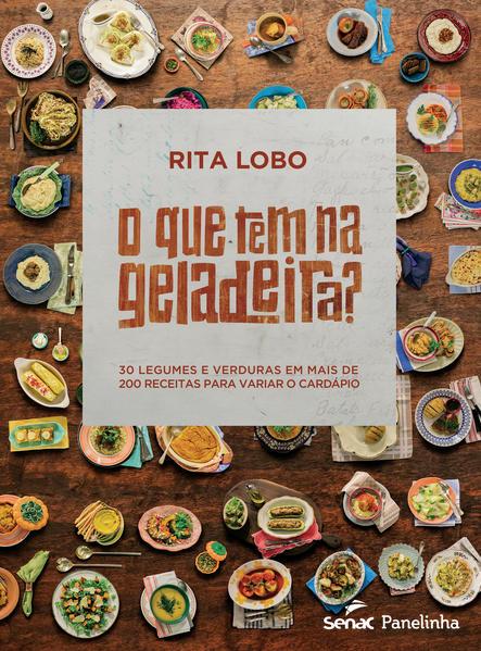 Que Tem na Geladeira?, O: 30 Legumes e Verduras em Mais de 200 Receitas Para Variar o Cardápio, livro de Rita Lobo