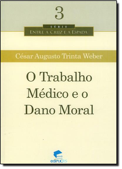 O TRABALHO MÉDICO E O DANO MORAL, livro de CÉSAR AUGUSTO TRINTA WEBER