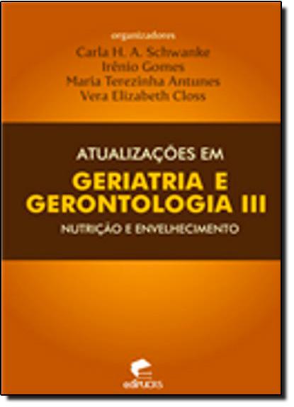 ATUALIZAÇÕES EM GERIATRIA E GERONTOLOGIA III: NUTRIÇÃO E ENVELHECIMENTO, livro de CARLA H. A. SCHWANKE, IRÊNIO GOMES, MARIA TEREZINHA ANTUNES, VERA ELIZABETH CLOSS