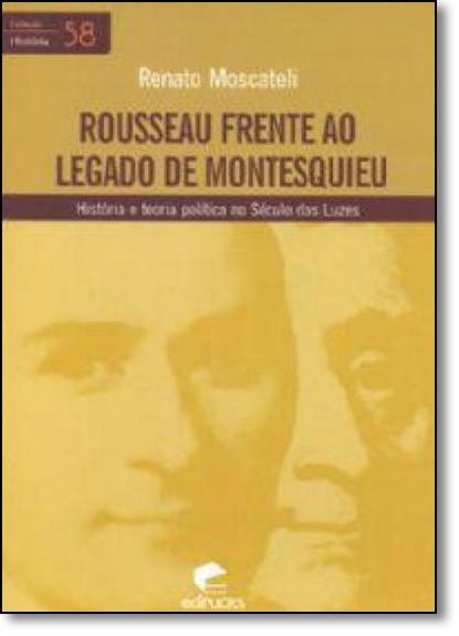 ROUSSEAU FRENTE AO LEGADO DE MONTESQUIEU: HISTÓRIA E TEORIA POLÍTICA NO SÉCULO DAS LUZES, livro de RENATO MOSCATELI