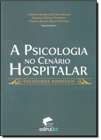 A PSICOLOGIA NO CENÁRIO HOSPITALAR: ENCONTROS POSSÍVEIS, livro de GABRIELA QUADROS DE LIMA STENZEL