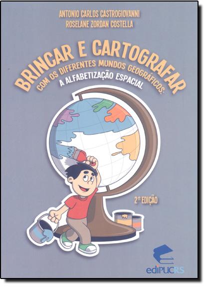 BRINCAR E CARTOGRAFAR COM OS DIFERENTES MUNDOS GEOGRÁFICOS: A ALFABETIZAÇÃO ESPACIAL, livro de ANTONIO CARLOS CASTROGIOVANNI