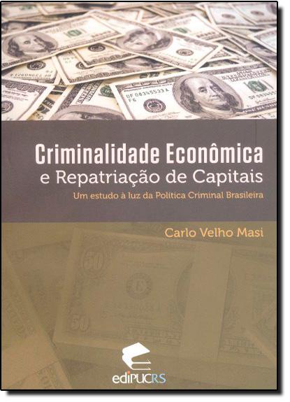 CRIMINALIDADE ECONÔMICA E REPATRIAÇÃO DE CAPITAIS: UM ESTUDO À LUZ DA POLÍTICA CRIMINAL BRASILEIRA, livro de CARLO VELHO MASI