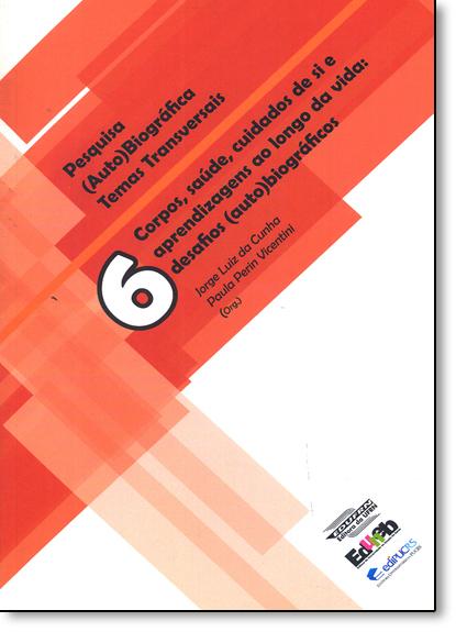Corpos, Saúde, Cuidados de Si e Aprendizagens ao Longo da Vida: Desafios ( Auto ) Biográficos - Vol.6, livro de Jorge Luiz da Cunha
