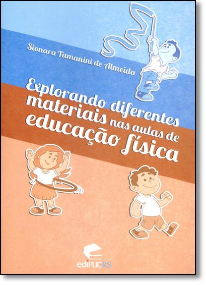 EXPLORANDO DIFERENTES MATERIAIS NAS AULAS DE EDUCAÇÃO FÍSICA, livro de SIONARA TAMANINI DE ALMEIDA