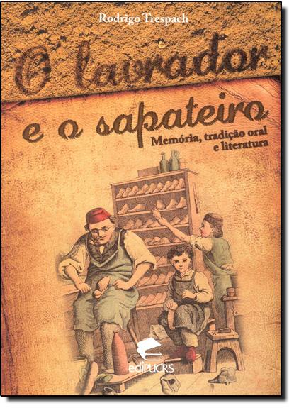 O LAVRADOR E O SAPATEIRO MEMÓRIA, TRADIÇÃO ORAL E LITERATURA, livro de RODRIGO TRESPACH
