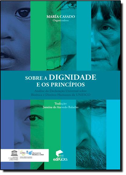 SOBRE A DIGNIDADE E OS PRINCÍPIOS: ANÁLISE DA DECLARAÇÃO UNIVERSAL SOBRE BIOÉTICA E DIREITOS HUMANOS, livro de MARÍA CASADO