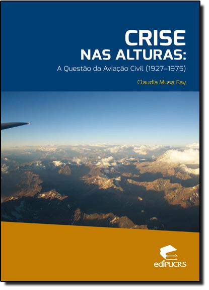CRISE NAS ALTURAS: A QUESTÃO DA AVIAÇÃO CIVIL (1927 - 1975), livro de CLAUDIA MUSA FAY