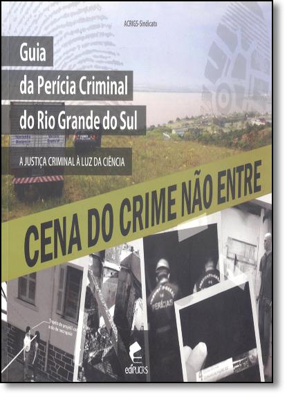 GUIA DA PERÍCIA CRIMINAL DO RIO GRANDE DO SUL: A JUSTIÇA CRIMINAL À LUZ DA CIÊNCIA, livro de ACRIGS - SINDICATO