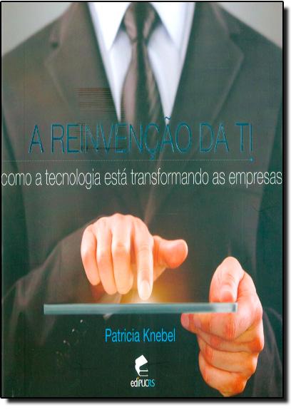 A REINVENÇÃO DA TI: COMO A TECNOLOGIA ESTÁ TRANSFORMANDO AS EMPRESAS, livro de PATRICIA KNEBEL