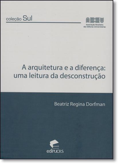 A ARQUITETURA E A DIFERENÇA: UMA LEITURA DA DESCONSTRUÇÃO, livro de BEATRIZ REGINA DORFMAN