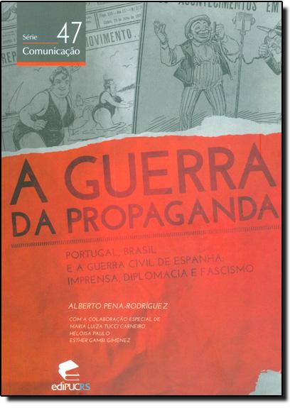 A GUERRA DA PROPAGANDA: PORTUGAL, BRASIL E A GUERRA CIVIL DE ESPANHA: IMPRENSA, DIPLOMACIA E FASCISMO, livro de ALBERTO PENA-RODRÍGUEZ