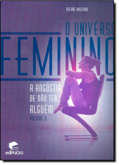 O UNIVERSO FEMININO III : A ANGÚSTIA DE NÃO TER ALGUÉM, livro de ROSANE MACHADO