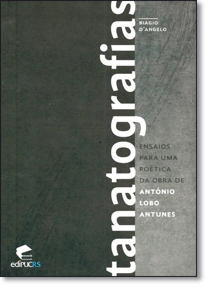 TANATOGRAFIAS: ENSAIOS PARA UMA POÉTICA DA OBRA DE ANTONIO LOBO ANTUNES, livro de BIAGIO D´ ANGELO