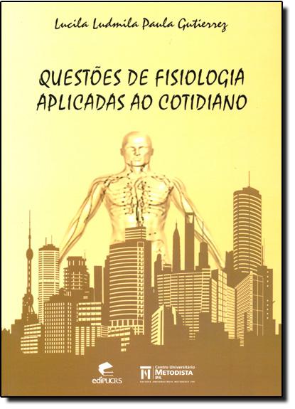 QUESTÕES DE FISIOLOGIA APLICADAS AO COTIDIANO, livro de LUCILA LUDMILA PAULA GUTIERREZ