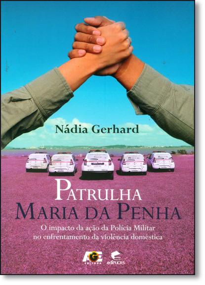 PATRULHA MARIA DA PENHA O IMPACTO DA AÇÃO DA POLÍCIA MILITAR NO ENFRENTAMENTO DA VIOLÊNCIA  DOMÉSTICA, livro de NÁDIA GERHARD