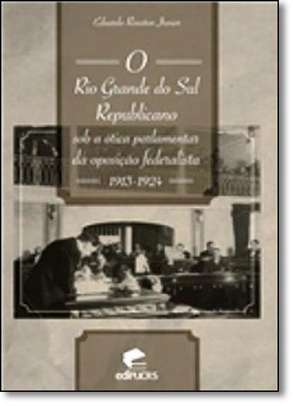 O RIO GRANDE DO SUL REPUBLICANO SOB A ÓTICA PARLEMENTAR DA OPOSIÇÃO FEDERALISTA 1913-1924, livro de EDUARDO ROUSTON JUNIOR