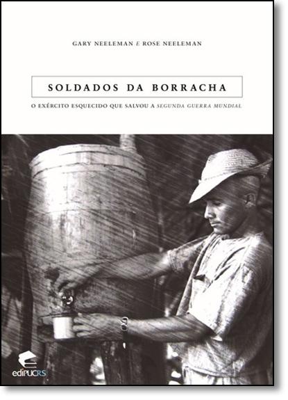 SOLDADOS DA BORRACHA O EXÉRCITO ESQUECIDO QUE SALVOU A SEGUNDA GUERRA MUNDIAL, livro de GARY NEELEMAN E ROSE NEELEMAN