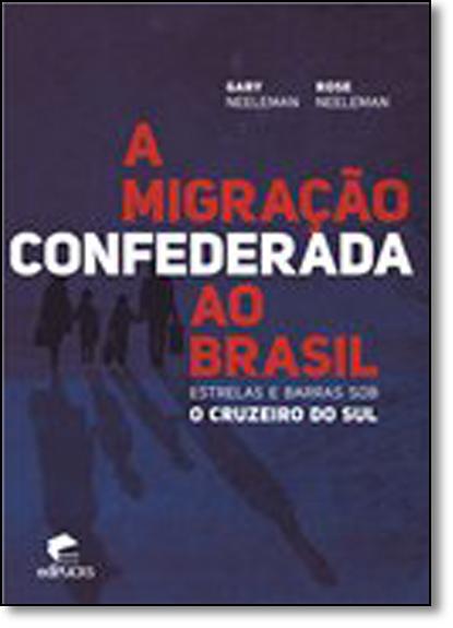 A MIGRAÇÃO CONFEDERADA AO BRASIL - ESTRELAS E BARRAS SOB O CRUZEIRO DO SUL, livro de GARY E ROSE NEELEMAN
