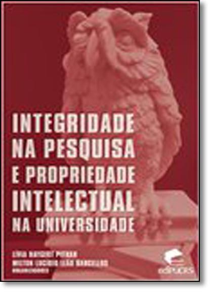 INTEGRIDADE NA PESQUISA E PROPRIEDADE INTELECTUAL NA UNIVERSIDADE, livro de LÍVIA HAYGERT PITHAN, MILTON LUCÍDIO LEÃO BARCELLOS