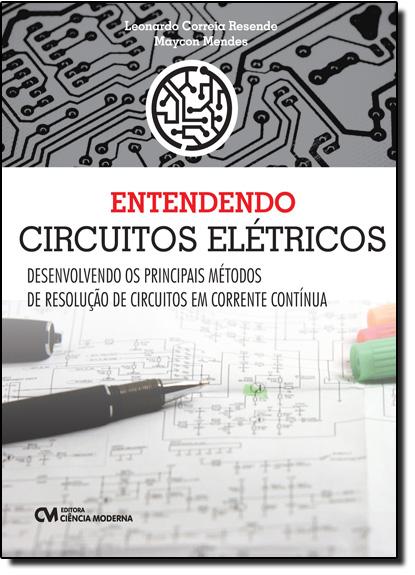 Entendendo Circuitos Elétricos Desenvolvendo os Principais Métodos de Resolução de Circuitos em Corrente Contínua, livro de Leonardo Correia Resende