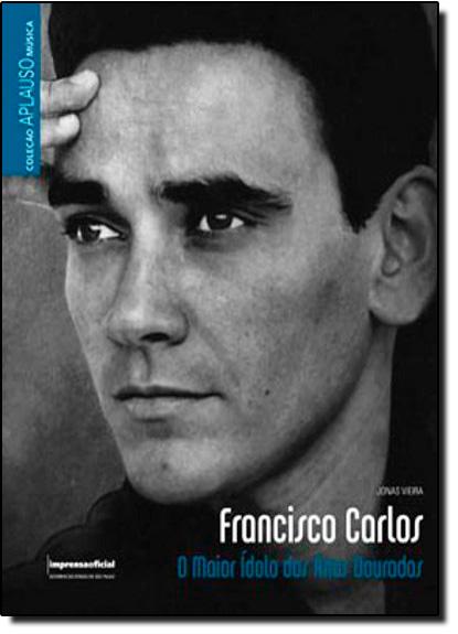 Coleção Aplauso Música: Francisco Carlos: o maior ídolo dos anos dourados, livro de Jonas Vieira