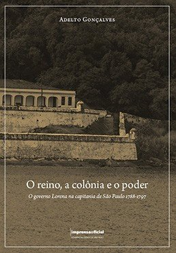 O reino, a colônia e o poder - O governo Lorena na capitania de São Paulo 1788-1797, livro de Adelto Gonçalves