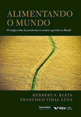 Alimentando o Mundo: O surgimento da moderna economia agrícola no Brasil, livro de Francisco Vidal Luna, Herbert S. Klein