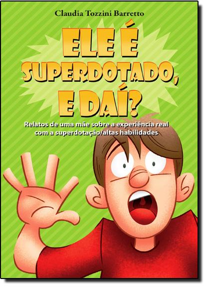 Ele É Superdotado, e Daí?: Relatos de Uma Mãe Sobre a Experiência Real com a Superdotação Altas Habilidades, livro de Claudia Tozzini Barretto