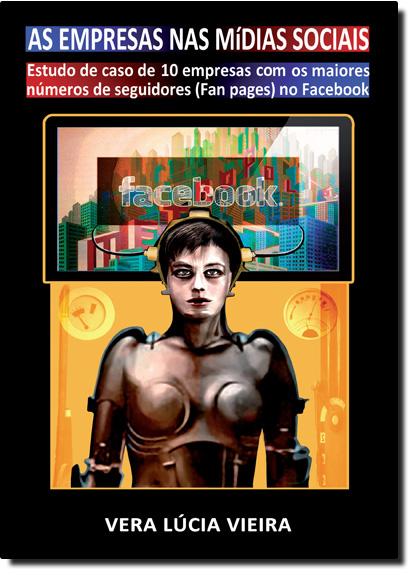 Empresas nas Mídias Sociais, As: Estudos de Caso de 10 Empresas Com os Maiores Números de Seguidores ( Fan Pages ) no, livro de Vera Lúcia Vieira