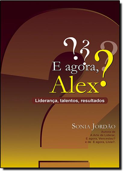 E Agora, Alex? Liderança, Talentos, Resultados, livro de Sonia Jordão