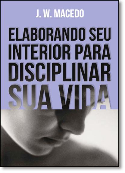 Elaborando Seu Interior Para Disciplinar Sua Vida, livro de J. W. Macedo