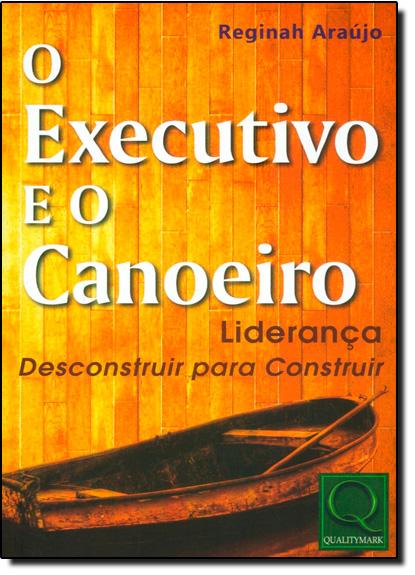 Executivo e o Canoeiro, O: Liderança - Desconstruir Para Construir, livro de Reginah Araújo