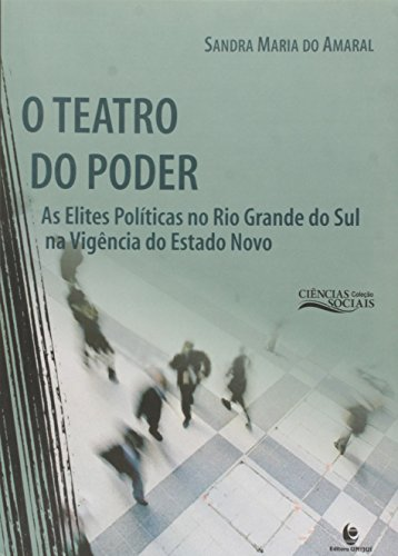 O Teatro do Poder: As Elites Políticas no Rio Grande do Sul na Vigência do Estado Novo, livro de Sandra Maria do Amaral