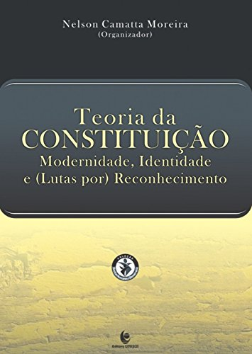Teoria da Constituição: Modernidade, Identidade e ( Lutas Por ) Reconhecimento, livro de Nelson Camatta Moreira